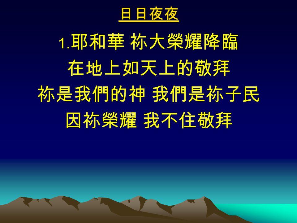 日日夜夜 1. 耶和華 祢大榮耀降臨 在地上如天上的敬拜 祢是我們的神 我們是祢子民 因祢榮耀 我不住敬拜