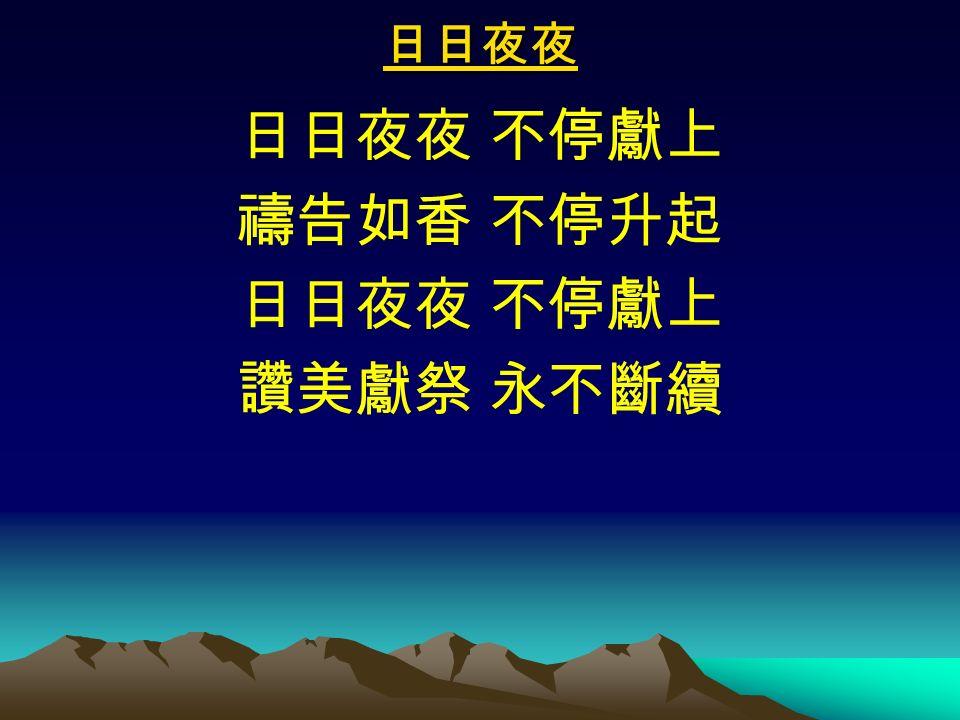 日日夜夜 日日夜夜 不停獻上 禱告如香 不停升起 日日夜夜 不停獻上 讚美獻祭 永不斷續