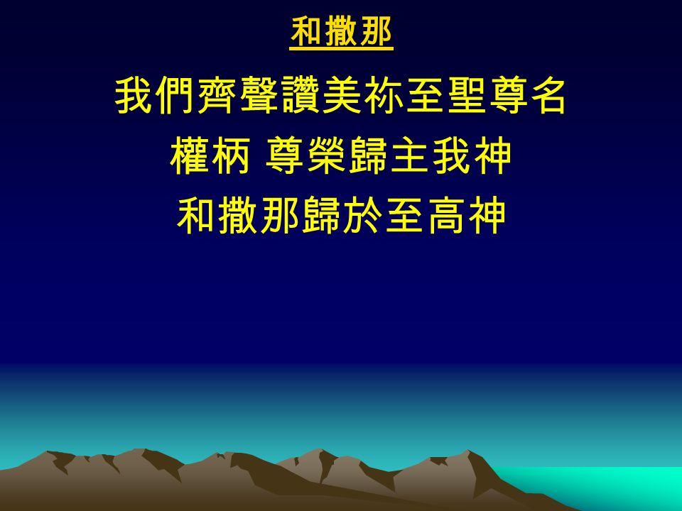 和撒那 我們齊聲讚美祢至聖尊名 權柄 尊榮歸主我神 和撒那歸於至高神