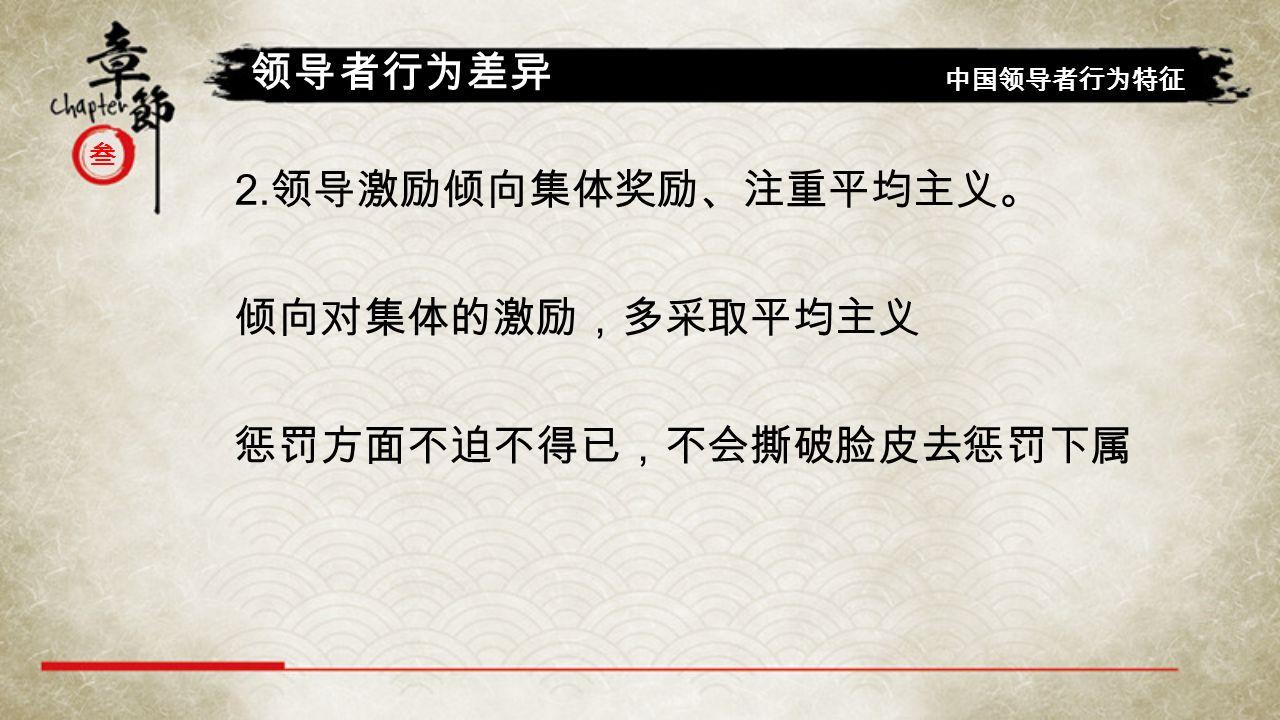 叁 领导者行为差异 中国领导者行为特征 2. 领导激励倾向集体奖励、注重平均主义。 倾向对集体的激励,多采取平均主义 惩罚方面不迫不得已,不会撕破脸皮去惩罚下属