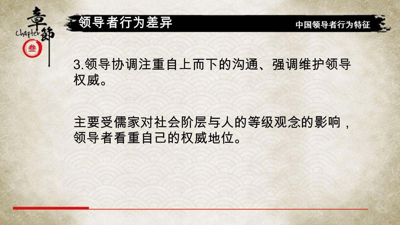 叁 领导者行为差异 中国领导者行为特征 3. 领导协调注重自上而下的沟通、强调维护领导 权威。 主要受儒家对社会阶层与人的等级观念的影响, 领导者看重自己的权威地位。