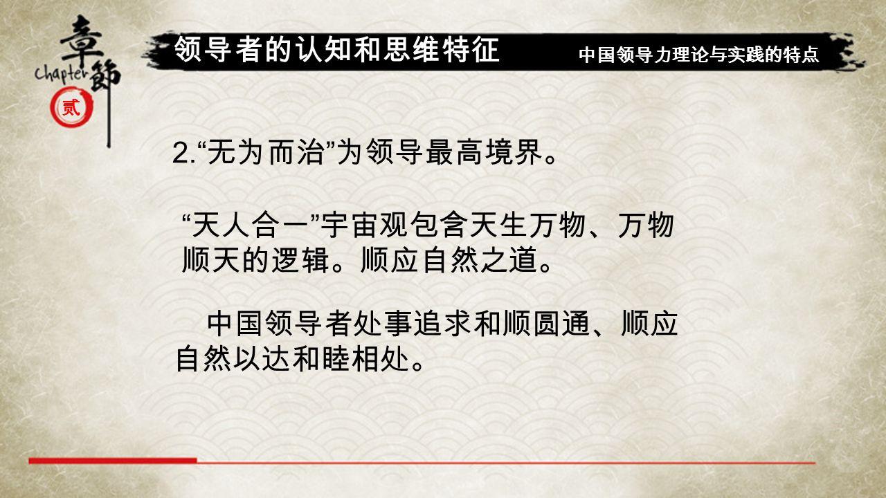 贰 领导者的认知和思维特征 中国领导力理论与实践的特点 2. 无为而治 为领导最高境界。 天人合一 宇宙观包含天生万物、万物 顺天的逻辑。顺应自然之道。 中国领导者处事追求和顺圆通、顺应 自然以达和睦相处。