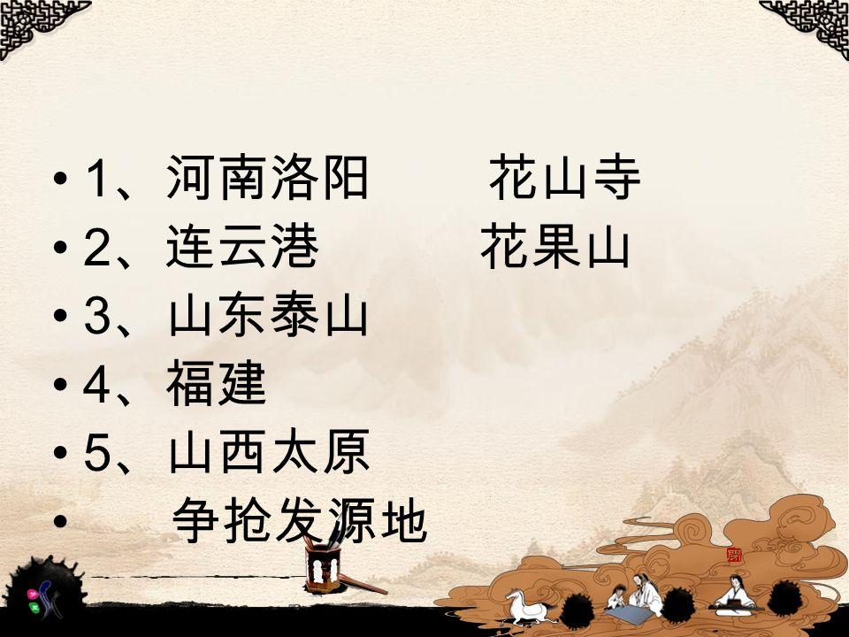 1 、河南洛阳 花山寺 2 、连云港 花果山 3 、山东泰山 4 、福建 5 、山西太原 争抢发源地
