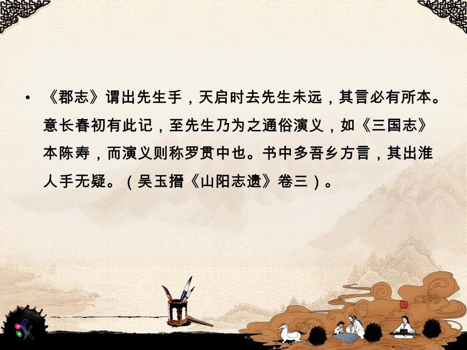 《郡志》谓出先生手,天启时去先生未远,其言必有所本。 意长春初有此记,至先生乃为之通俗演义,如《三国志》 本陈寿,而演义则称罗贯中也。书中多吾乡方言,其出淮 人手无疑。(吴玉搢《山阳志遗》卷三)。