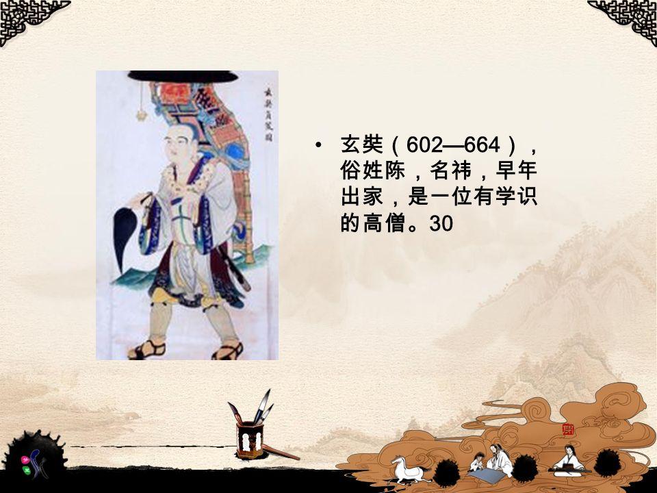 玄奘( 602—664 ), 俗姓陈,名祎,早年 出家,是一位有学识 的高僧。 30