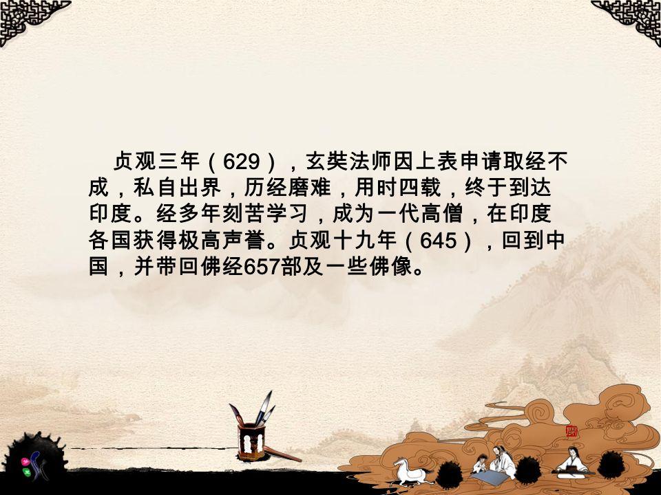 贞观三年( 629 ),玄奘法师因上表申请取经不 成,私自出界,历经磨难,用时四载,终于到达 印度。经多年刻苦学习,成为一代高僧,在印度 各国获得极高声誉。贞观十九年( 645 ),回到中 国,并带回佛经 657 部及一些佛像。