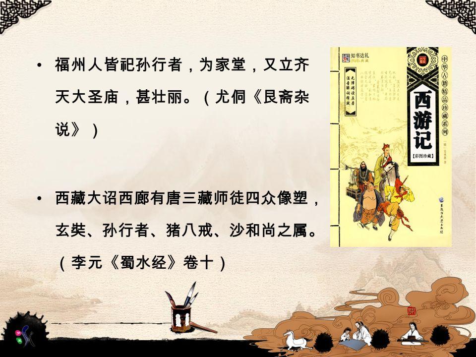 福州人皆祀孙行者,为家堂,又立齐 天大圣庙,甚壮丽。(尤侗《艮斋杂 说》) 西藏大诏西廊有唐三藏师徒四众像塑, 玄奘、孙行者、猪八戒、沙和尚之属。 (李元《蜀水经》卷十)
