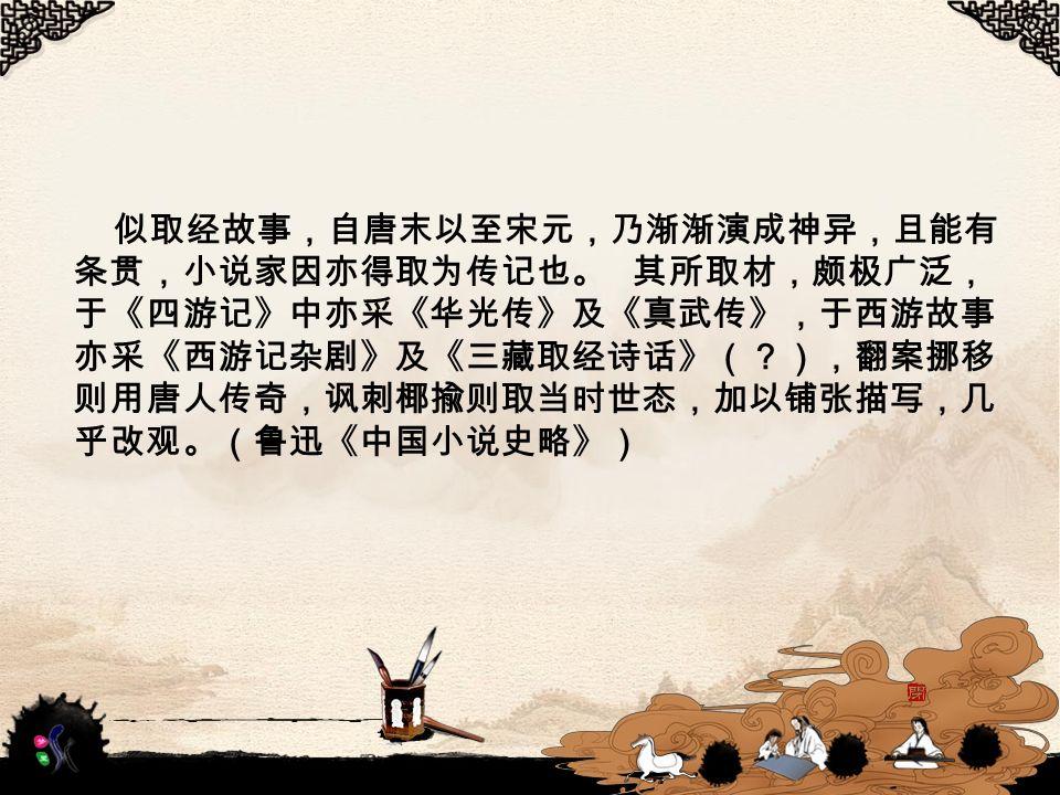 似取经故事,自唐末以至宋元,乃渐渐演成神异,且能有 条贯,小说家因亦得取为传记也。 其所取材,颇极广泛, 于《四游记》中亦采《华光传》及《真武传》,于西游故事 亦采《西游记杂剧》及《三藏取经诗话》(?),翻案挪移 则用唐人传奇,讽刺椰揄则取当时世态,加以铺张描写,几 乎改观。(鲁迅《中国小说史略》)