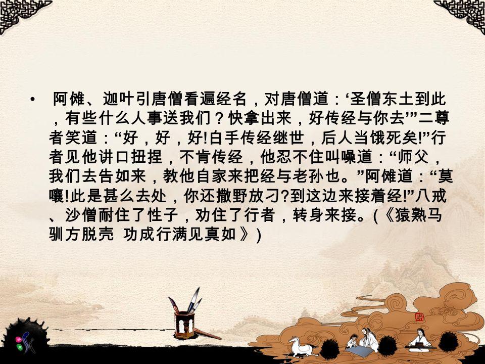 阿傩、迦叶引唐僧看遍经名,对唐僧道: ' 圣僧东土到此 ,有些什么人事送我们?快拿出来,好传经与你去 ' 二尊 者笑道: 好,好,好 .
