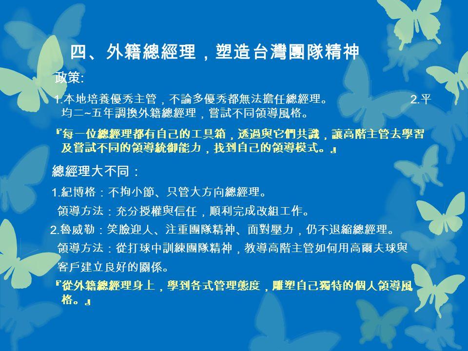 四、外籍總經理,塑造台灣團隊精神 政策 : 1. 本地培養優秀主管,不論多優秀都無法擔任總經理。 2.