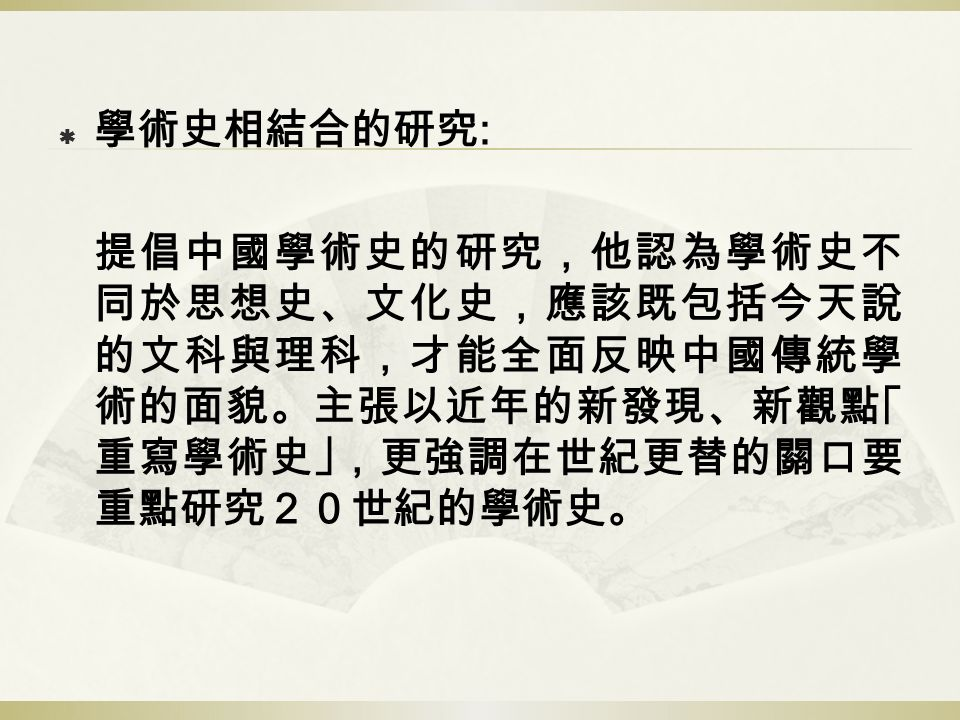  學術史相結合的研究 : 提倡中國學術史的研究,他認為學術史不 同於思想史、文化史,應該既包括今天說 的文科與理科,才能全面反映中國傳統學 術的面貌。主張以近年的新發現、新觀點「 重寫學術史」,更強調在世紀更替的關口要 重點研究20世紀的學術史。