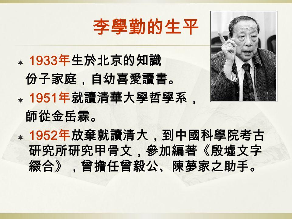 李學勤的生平  1933 年生於北京的知識 份子家庭,自幼喜愛讀書。  1951 年就讀清華大學哲學系, 師從金岳霖。  1952 年放棄就讀清大,到中國科學院考古 研究所研究甲骨文,參加編著《殷墟文字 綴合》,曾擔任曾毅公、陳夢家之助手。