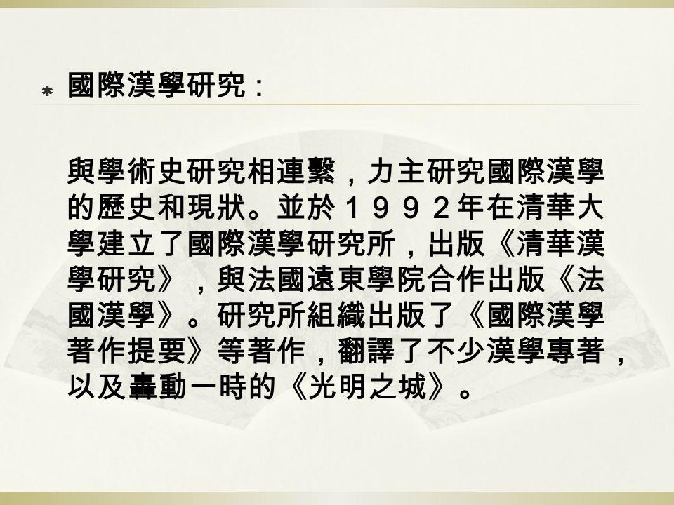  國際漢學研究 : 與學術史研究相連繫,力主研究國際漢學 的歷史和現狀。並於1992年在清華大 學建立了國際漢學研究所,出版《清華漢 學研究》,與法國遠東學院合作出版《法 國漢學》。研究所組織出版了《國際漢學 著作提要》等著作,翻譯了不少漢學專著, 以及轟動一時的《光明之城》。