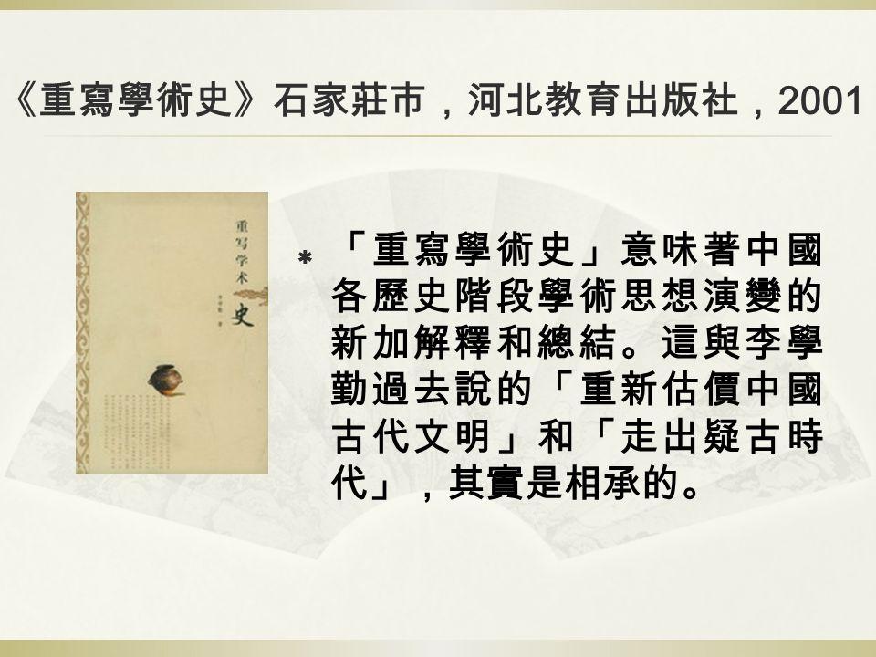 《重寫學術史》石家莊市,河北教育出版社, 2001  「重寫學術史」意味著中國 各歷史階段學術思想演變的 新加解釋和總結。這與李學 勤過去說的「重新估價中國 古代文明」和「走出疑古時 代」,其實是相承的。