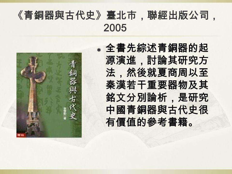 《青銅器與古代史》臺北市,聯經出版公司, 2005  全書先綜述青銅器的起 源演進,討論其研究方 法,然後就夏商周以至 秦漢若干重要器物及其 銘文分別論析,是研究 中國青銅器與古代史很 有價值的參考書籍。