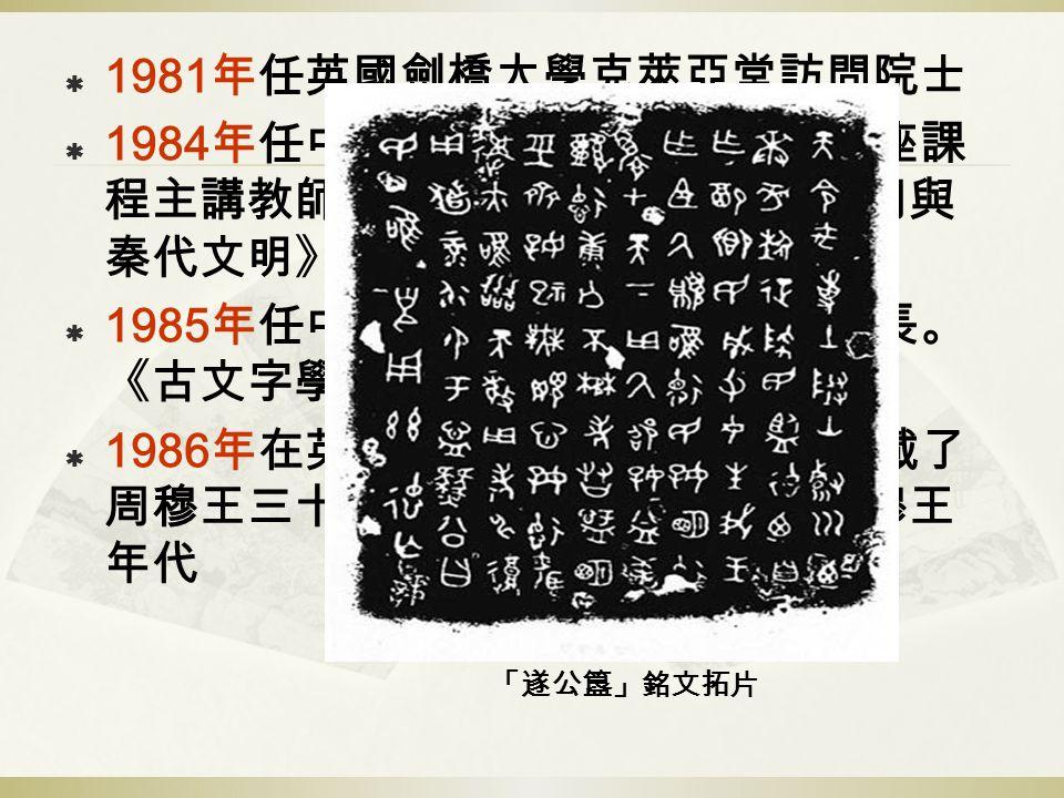  1981 年任英國劍橋大學克萊亞堂訪問院士  1984 年任中央電大中國古代文化史講座課 程主講教師,參與撰寫教材。著《東周與 秦代文明》  1985 年任中國科學院歷史研究所副所長。 《古文字學初階》。  1986 年在英國的拍賣行發現了明確記載了 周穆王三十四年的曆日的簋,確立周穆王 年代 「遂公簋」銘文拓片