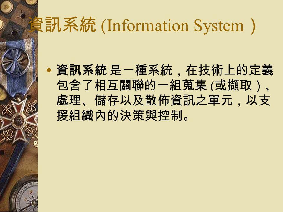 資訊系統 (Information System )  資訊系統 是一種系統,在技術上的定義 包含了相互關聯的一組蒐集 ( 或擷取)、 處理、儲存以及散佈資訊之單元,以支 援組織內的決策與控制。