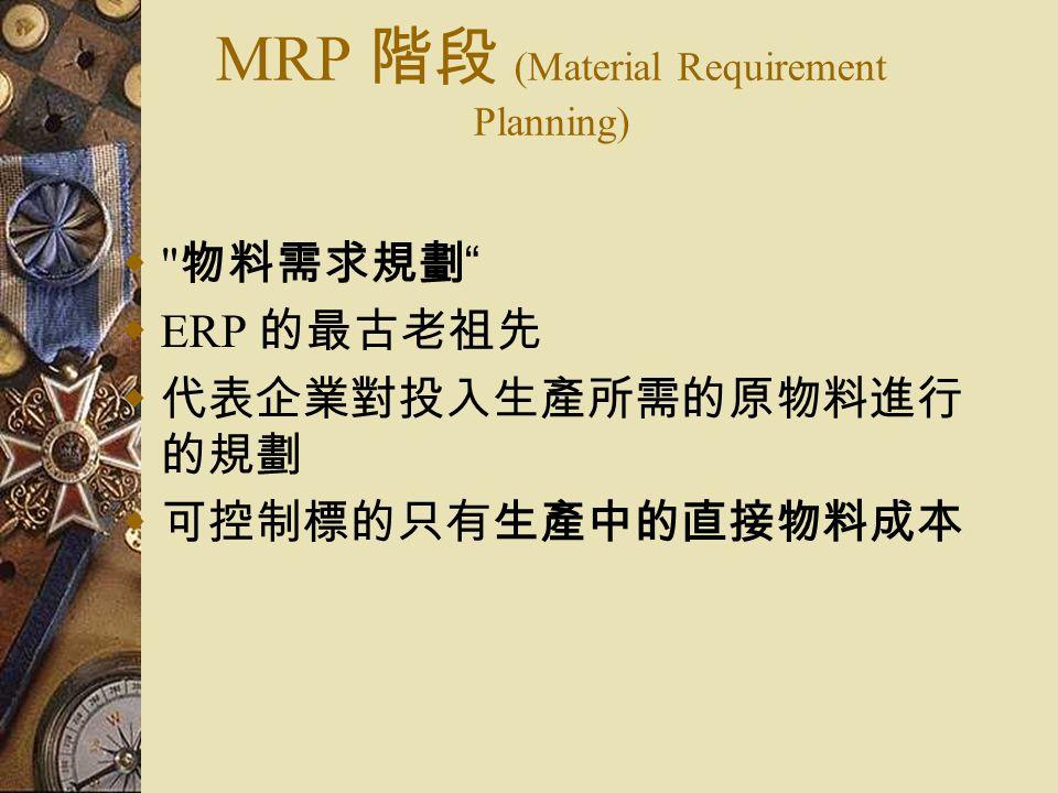 MRP 階段 (Material Requirement Planning)  物料需求規劃  ERP 的最古老祖先  代表企業對投入生產所需的原物料進行 的規劃  可控制標的只有生產中的直接物料成本