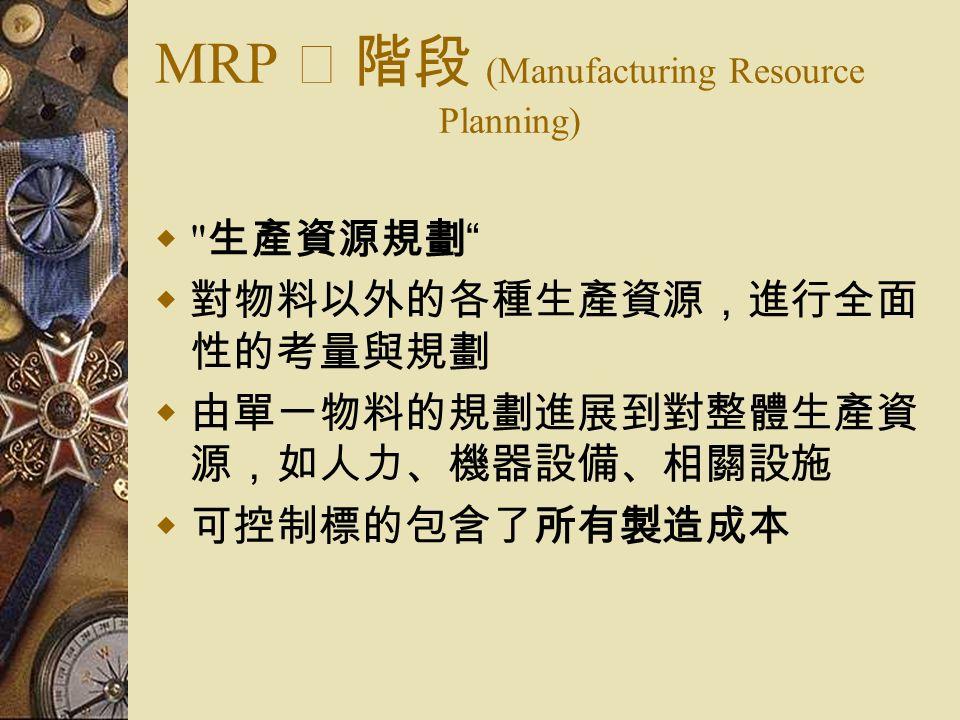 MRP Ⅱ 階段 (Manufacturing Resource Planning)  生產資源規劃  對物料以外的各種生產資源,進行全面 性的考量與規劃  由單一物料的規劃進展到對整體生產資 源,如人力、機器設備、相關設施  可控制標的包含了所有製造成本