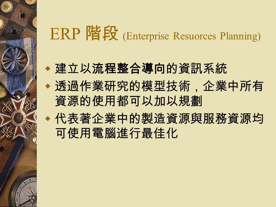 ERP 階段 (Enterprise Resuorces Planning)  建立以流程整合導向的資訊系統  透過作業研究的模型技術,企業中所有 資源的使用都可以加以規劃  代表著企業中的製造資源與服務資源均 可使用電腦進行最佳化