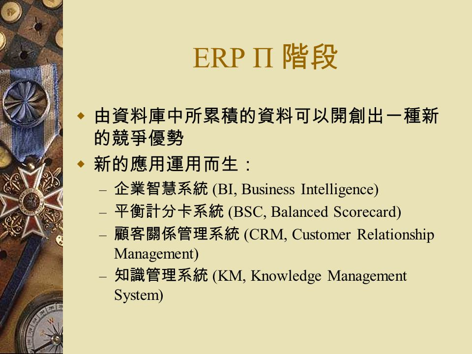 ERP Π 階段  由資料庫中所累積的資料可以開創出一種新 的競爭優勢  新的應用運用而生: – 企業智慧系統 (BI, Business Intelligence) – 平衡計分卡系統 (BSC, Balanced Scorecard) – 顧客關係管理系統 (CRM, Customer Relationship Management) – 知識管理系統 (KM, Knowledge Management System)