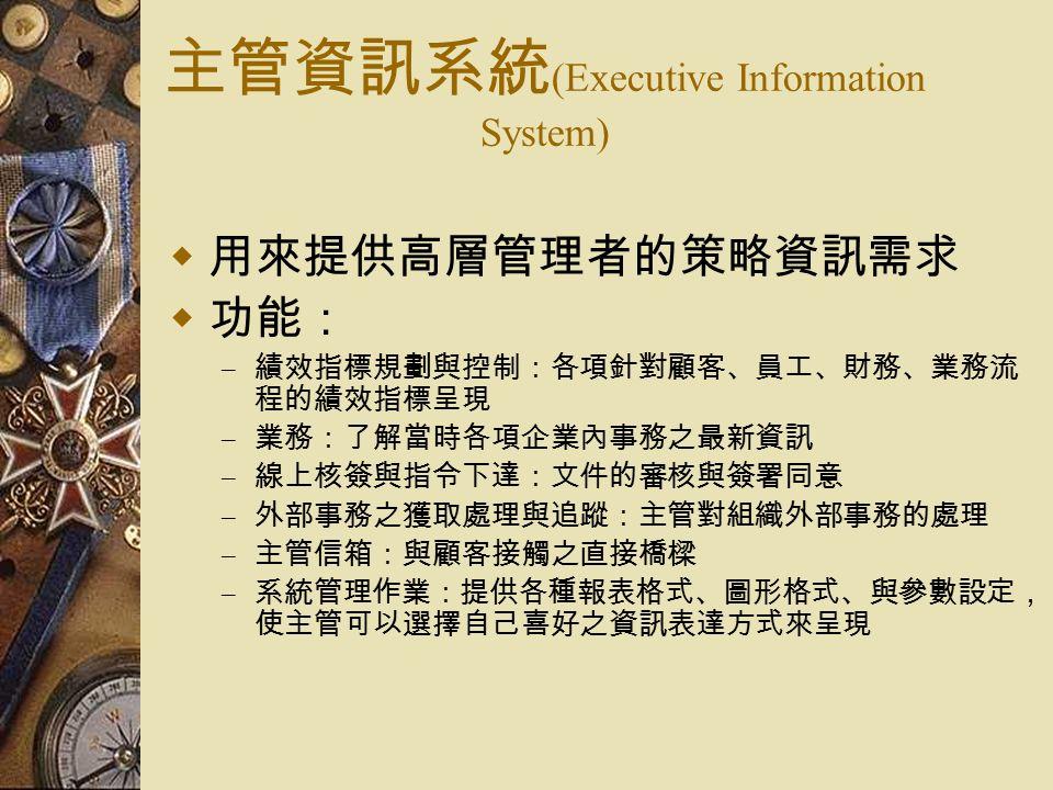 主管資訊系統 (Executive Information System)  用來提供高層管理者的策略資訊需求  功能: – 績效指標規劃與控制:各項針對顧客、員工、財務、業務流 程的績效指標呈現 – 業務:了解當時各項企業內事務之最新資訊 – 線上核簽與指令下達:文件的審核與簽署同意 – 外部事務之獲取處理與追蹤:主管對組織外部事務的處理 – 主管信箱:與顧客接觸之直接橋樑 – 系統管理作業:提供各種報表格式、圖形格式、與參數設定, 使主管可以選擇自己喜好之資訊表達方式來呈現