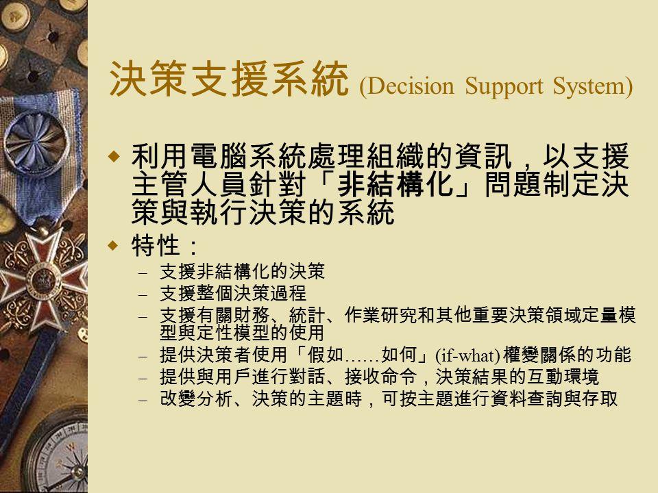 決策支援系統 (Decision Support System)  利用電腦系統處理組織的資訊,以支援 主管人員針對「非結構化」問題制定決 策與執行決策的系統  特性: – 支援非結構化的決策 – 支援整個決策過程 – 支援有關財務、統計、作業研究和其他重要決策領域定量模 型與定性模型的使用 – 提供決策者使用「假如 …… 如何」 (if-what) 權變關係的功能 – 提供與用戶進行對話、接收命令,決策結果的互動環境 – 改變分析、決策的主題時,可按主題進行資料查詢與存取