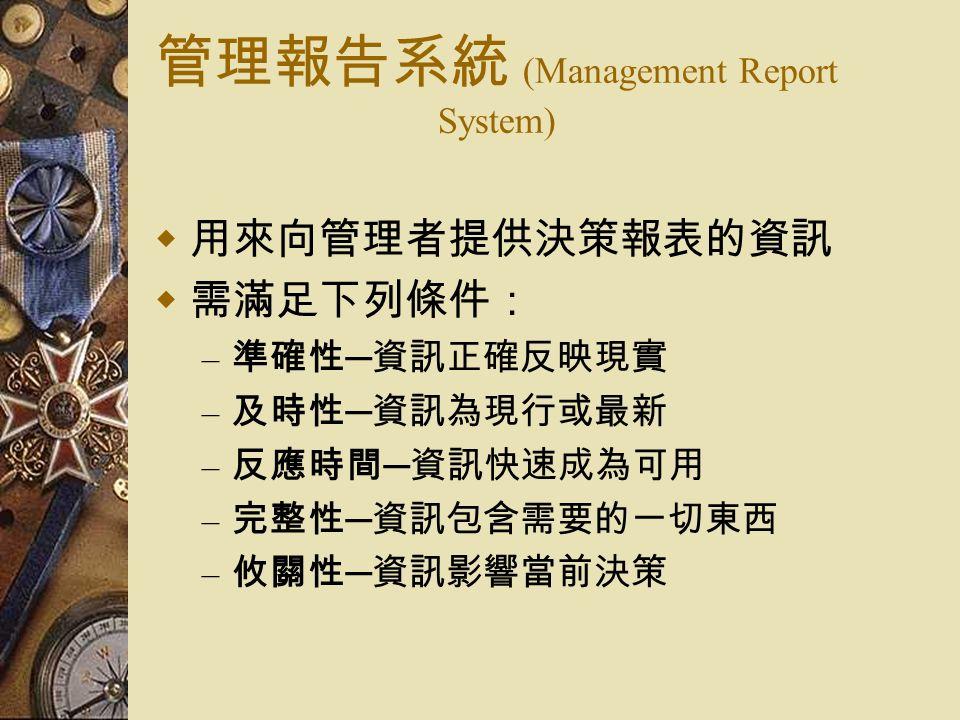 管理報告系統 (Management Report System)  用來向管理者提供決策報表的資訊  需滿足下列條件: – 準確性 ─ 資訊正確反映現實 – 及時性 ─ 資訊為現行或最新 – 反應時間 ─ 資訊快速成為可用 – 完整性 ─ 資訊包含需要的一切東西 – 攸關性 ─ 資訊影響當前決策