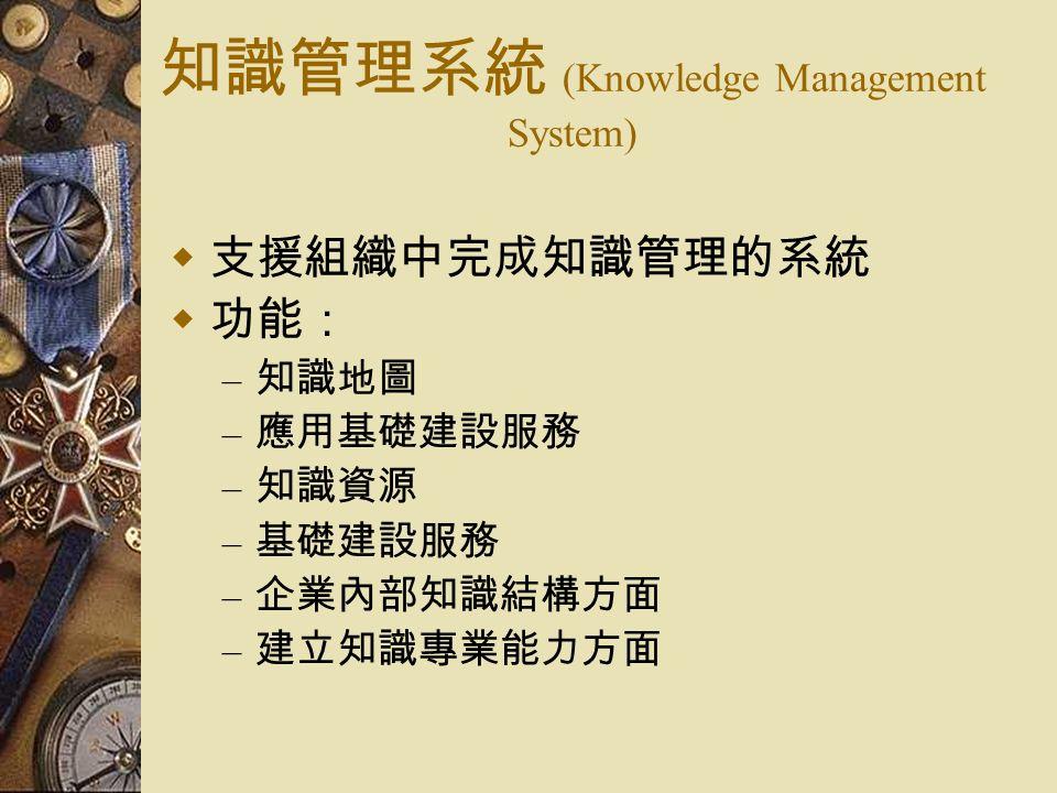 知識管理系統 (Knowledge Management System)  支援組織中完成知識管理的系統  功能: – 知識地圖 – 應用基礎建設服務 – 知識資源 – 基礎建設服務 – 企業內部知識結構方面 – 建立知識專業能力方面