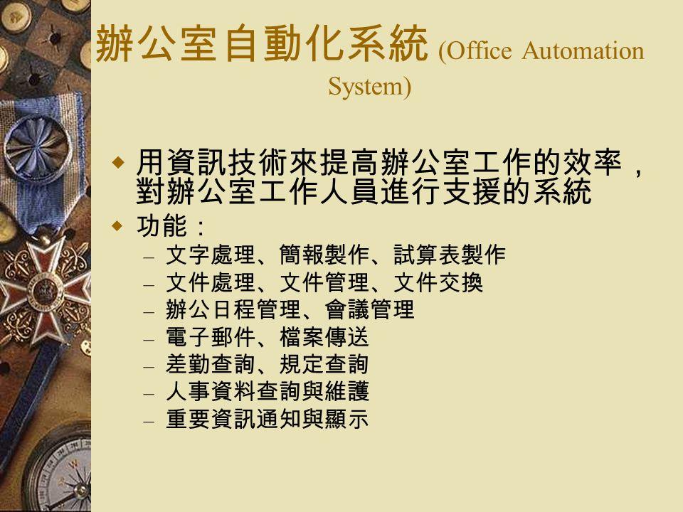 辦公室自動化系統 (Office Automation System)  用資訊技術來提高辦公室工作的效率, 對辦公室工作人員進行支援的系統  功能: – 文字處理、簡報製作、試算表製作 – 文件處理、文件管理、文件交換 – 辦公日程管理、會議管理 – 電子郵件、檔案傳送 – 差勤查詢、規定查詢 – 人事資料查詢與維護 – 重要資訊通知與顯示