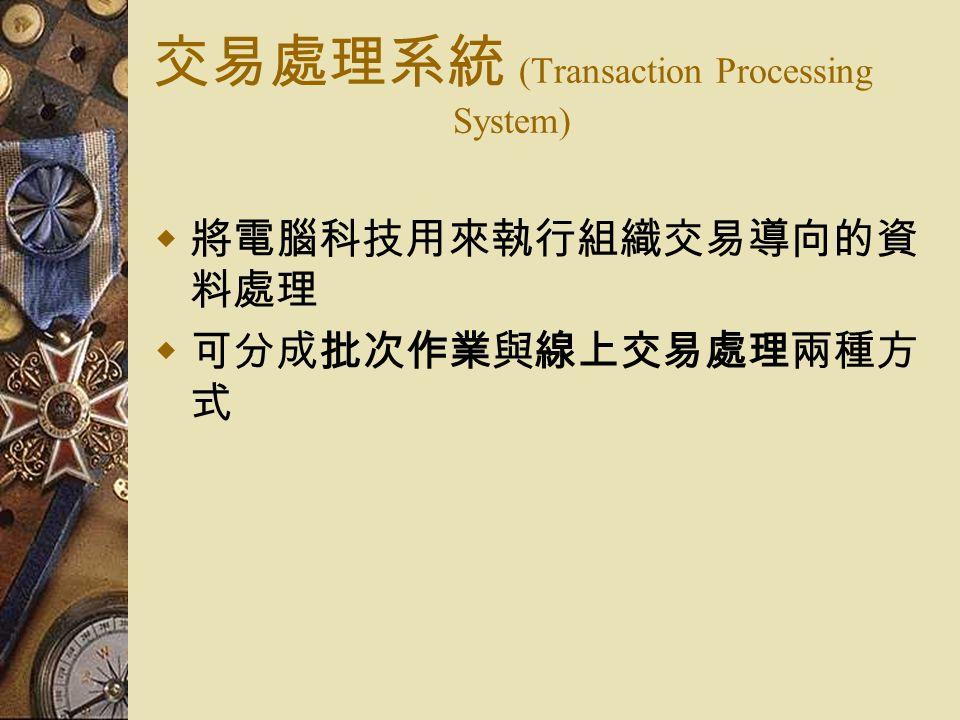 交易處理系統 (Transaction Processing System)  將電腦科技用來執行組織交易導向的資 料處理  可分成批次作業與線上交易處理兩種方 式
