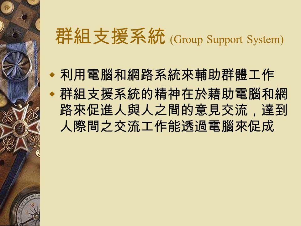 群組支援系統 (Group Support System)  利用電腦和網路系統來輔助群體工作  群組支援系統的精神在於藉助電腦和網 路來促進人與人之間的意見交流,達到 人際間之交流工作能透過電腦來促成