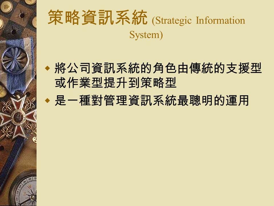 策略資訊系統 (Strategic Information System)  將公司資訊系統的角色由傳統的支援型 或作業型提升到策略型  是一種對管理資訊系統最聰明的運用