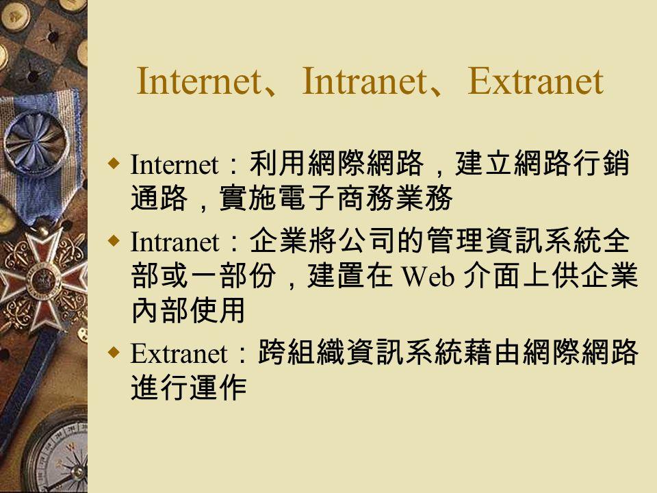 Internet 、 Intranet 、 Extranet  Internet :利用網際網路,建立網路行銷 通路,實施電子商務業務  Intranet :企業將公司的管理資訊系統全 部或一部份,建置在 Web 介面上供企業 內部使用  Extranet :跨組織資訊系統藉由網際網路 進行運作