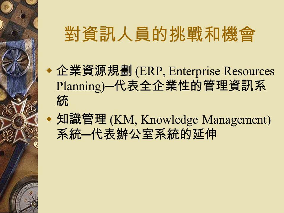 對資訊人員的挑戰和機會  企業資源規劃 (ERP, Enterprise Resources Planning)─ 代表全企業性的管理資訊系 統  知識管理 (KM, Knowledge Management) 系統 ─ 代表辦公室系統的延伸