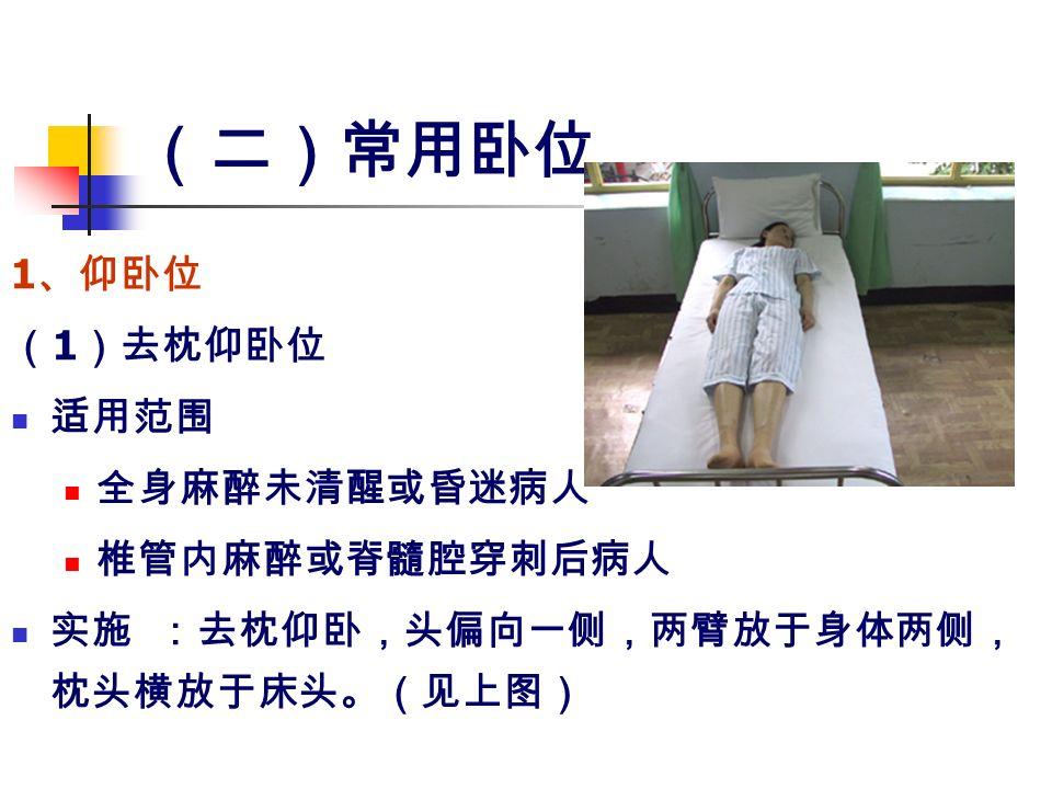 (二)常用卧位 1 、仰卧位 ( 1 )去枕仰卧位 适用范围 全身麻醉未清醒或昏迷病人 椎管内麻醉或脊髓腔穿刺后病人 实施 :去枕仰卧,头偏向一侧,两臂放于身体两侧, 枕头横放于床头。(见上图)