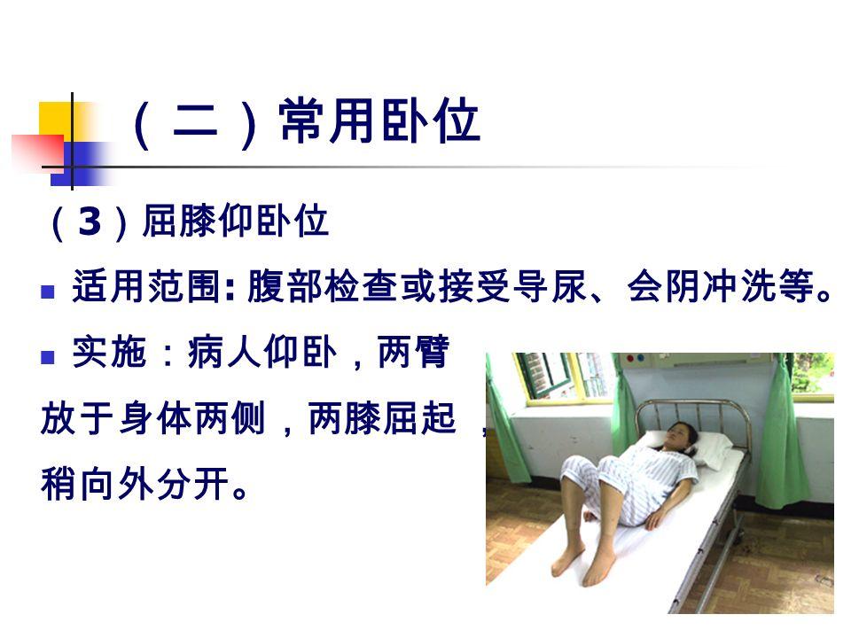 (二)常用卧位 ( 3 )屈膝仰卧位 适用范围 : 腹部检查或接受导尿、会阴冲洗等。 实施:病人仰卧,两臂 放于身体两侧,两膝屈起 , 稍向外分开。