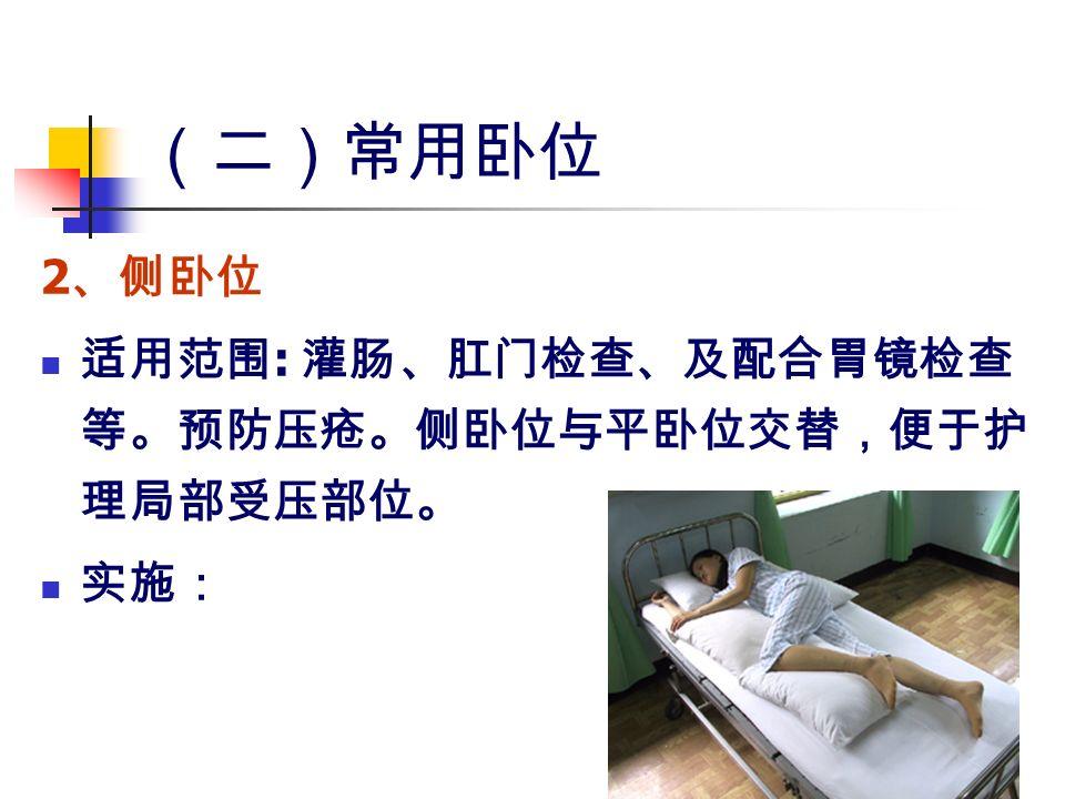 (二)常用卧位 2 、侧卧位 适用范围 : 灌肠、肛门检查、及配合胃镜检查 等。预防压疮。侧卧位与平卧位交替,便于护 理局部受压部位。 实施: