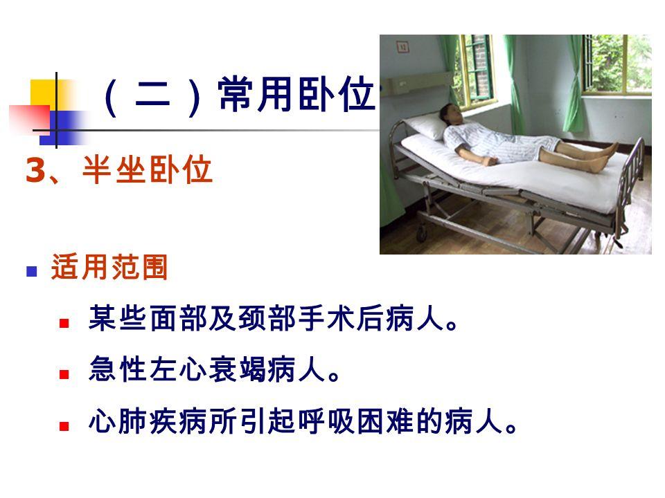 (二)常用卧位 3 、半坐卧位 适用范围 某些面部及颈部手术后病人。 急性左心衰竭病人。 心肺疾病所引起呼吸困难的病人。