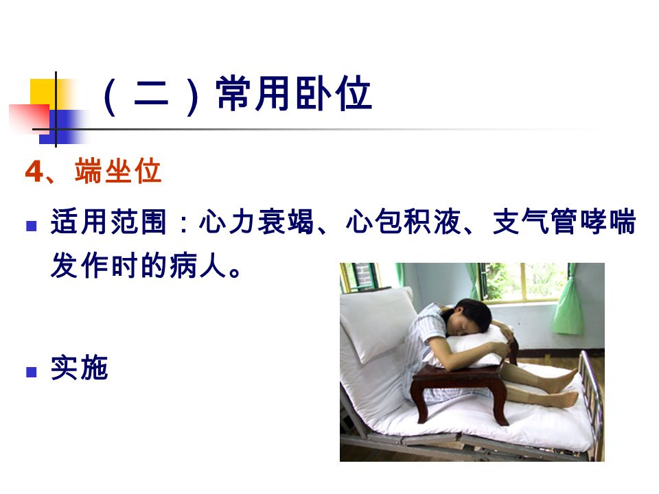 (二)常用卧位 4 、端坐位 适用范围:心力衰竭、心包积液、支气管哮喘 发作时的病人。 实施