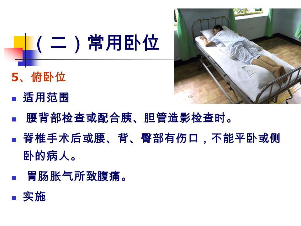 (二)常用卧位 5 、俯卧位 适用范围 腰背部检查或配合胰、胆管造影检查时。 脊椎手术后或腰、背、臀部有伤口,不能平卧或侧 卧的病人。 胃肠胀气所致腹痛。 实施