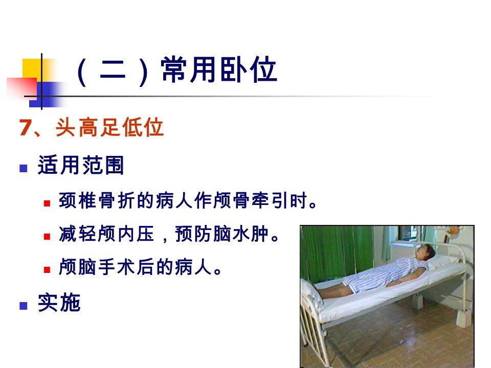 (二)常用卧位 7 、头高足低位 适用范围 颈椎骨折的病人作颅骨牵引时。 减轻颅内压,预防脑水肿。 颅脑手术后的病人。 实施