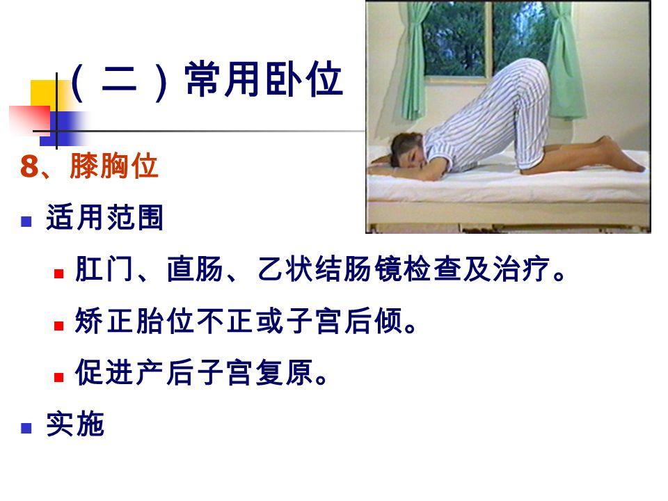 (二)常用卧位 8 、膝胸位 适用范围 肛门、直肠、乙状结肠镜检查及治疗。 矫正胎位不正或子宫后倾。 促进产后子宫复原。 实施
