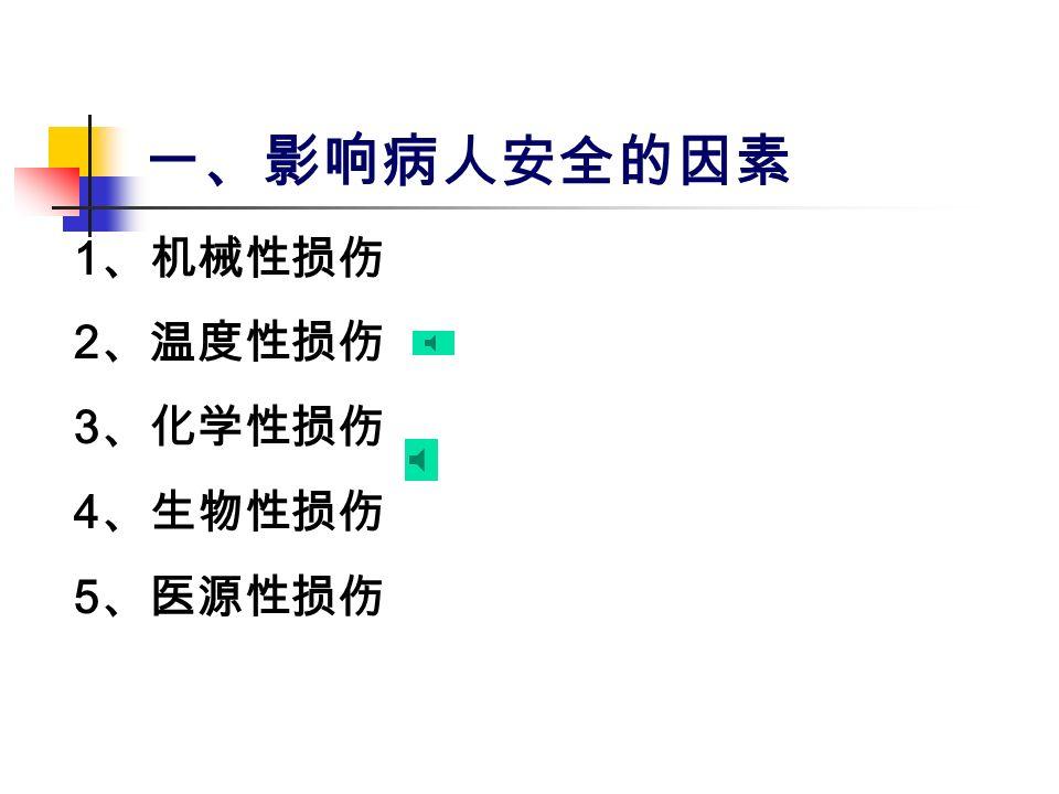一、影响病人安全的因素 1 、机械性损伤 2 、温度性损伤 3 、化学性损伤 4 、生物性损伤 5 、医源性损伤
