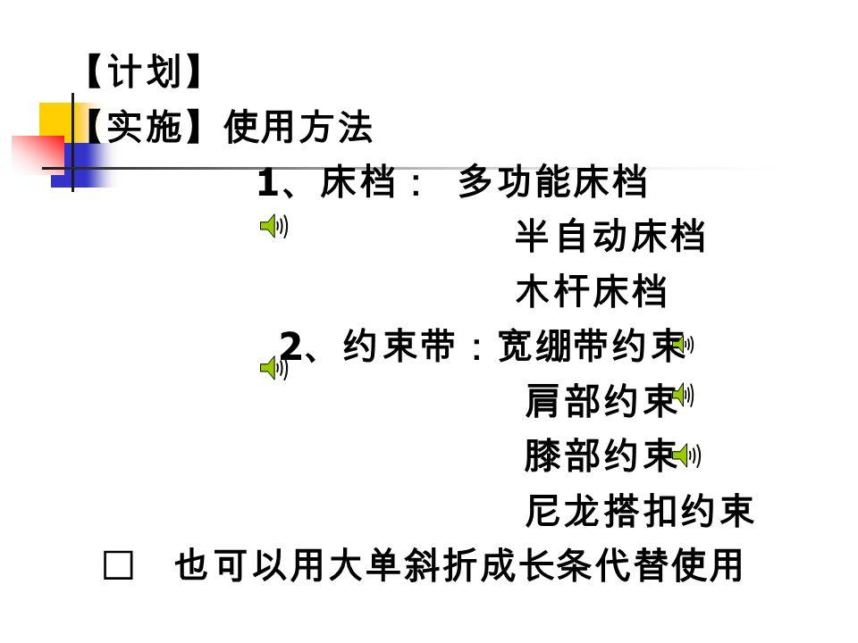 【计划】 【实施】使用方法 1 、床档: 多功能床档 半自动床档 木杆床档 2 、约束带:宽绷带约束 肩部约束 膝部约束 尼龙搭扣约束 ※ 也可以用大单斜折成长条代替使用