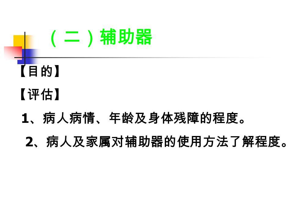 (二)辅助器 【目的】 【评估】 1 、病人病情、年龄及身体残障的程度。 2 、病人及家属对辅助器的使用方法了解程度。