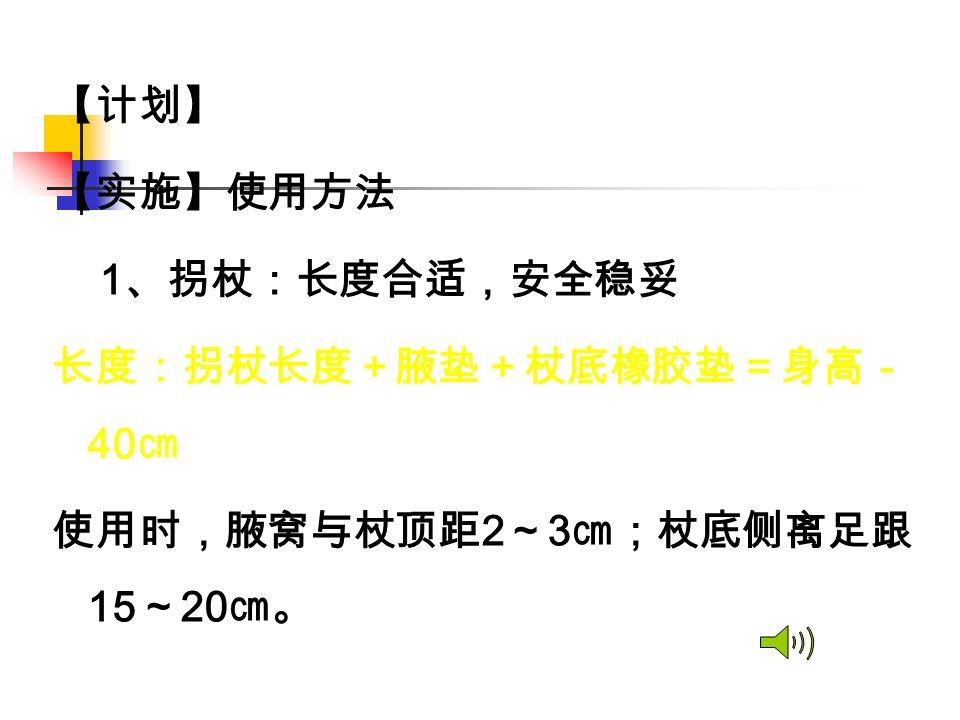 【计划】 【实施】使用方法 1 、拐杖:长度合适,安全稳妥 长度:拐杖长度+腋垫+杖底橡胶垫=身高- 40 ㎝ 使用时,腋窝与杖顶距 2 ~ 3 ㎝;杖底侧离足跟 15 ~ 20 ㎝。