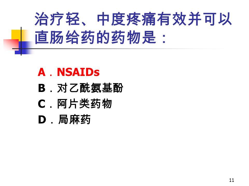 11 治疗轻、中度疼痛有效并可以 直肠给药的药物是: A . NSAIDs B .对乙酰氨基酚 C .阿片类药物 D .局麻药