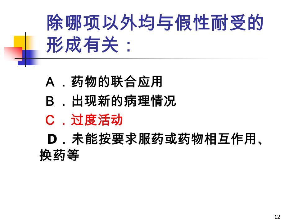 12 除哪项以外均与假性耐受的 形成有关: A.药物的联合应用 B.出现新的病理情况 C.过度活动 D .未能按要求服药或药物相互作用、 换药等