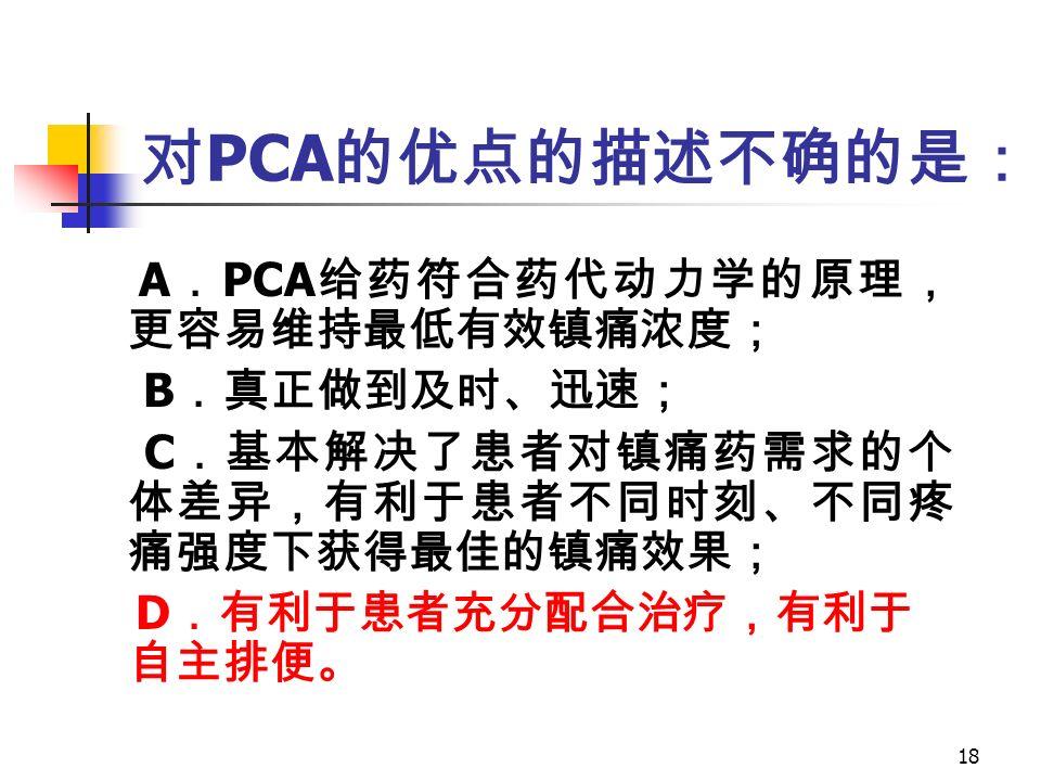 18 对 PCA 的优点的描述不确的是: A . PCA 给药符合药代动力学的原理, 更容易维持最低有效镇痛浓度; B .真正做到及时、迅速; C .基本解决了患者对镇痛药需求的个 体差异,有利于患者不同时刻、不同疼 痛强度下获得最佳的镇痛效果; D .有利于患者充分配合治疗,有利于 自主排便。